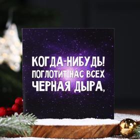Шоколадная открытка «Когда-нибудь поглотит нас всех чёрная дыра!», 20 г