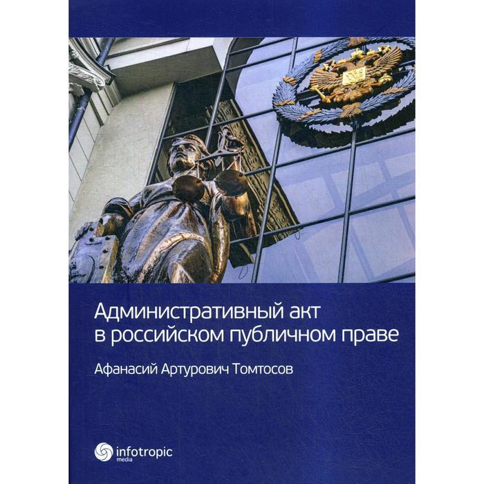 Административный акт в российском публичном праве. Томтосов А. А.