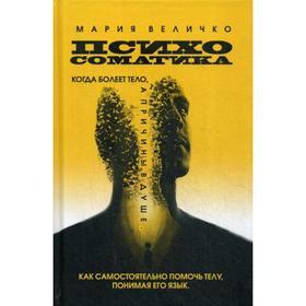 Психосоматика. Когда болеет тело а причины в душе. Как самостоятельно помочь телу, понимая его язык. Величко М.