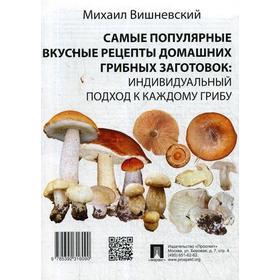 Самые популярные вкусные рецепты домашних грибных заготовок: индивидуальный подход к каждому грибу. Вишневский М.В.