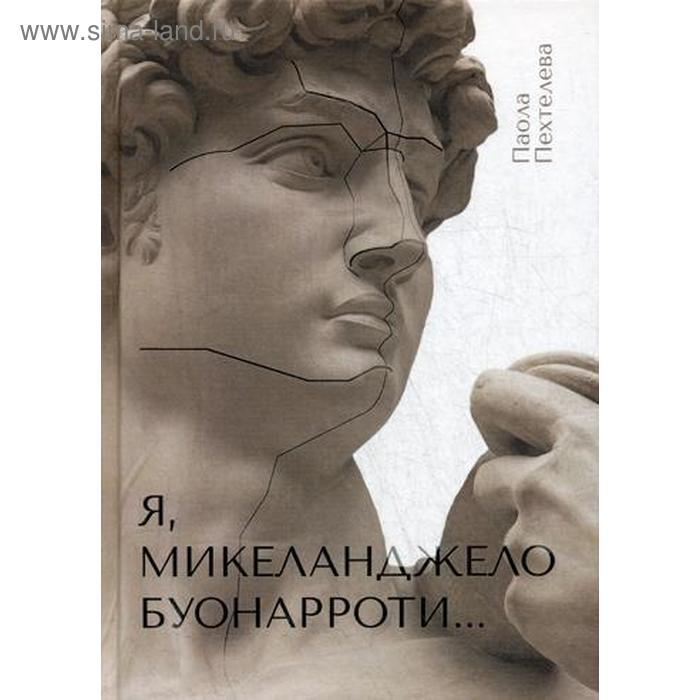 Я, Микеланджело Буонарроти…: роман. Пехтелева П.
