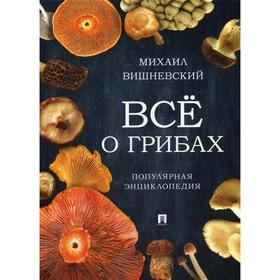 Все о грибах. Популярная энциклопедия. Вишневский М. В. Ош