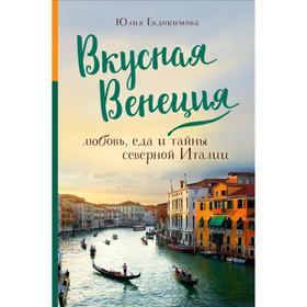 Вкусная Венеция. Любовь, еда и тайны северной Италии. Евдокимова Ю. В.