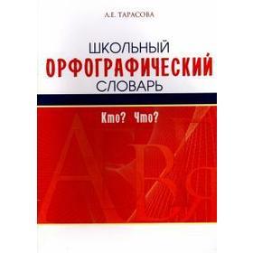 Школьный орфографический словарь. Кто? Что?. Тарасова Л.