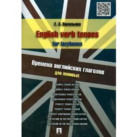 English verb tenses for lazyboes. Времена английских глаголов для ленивых. Васильева Е Ош