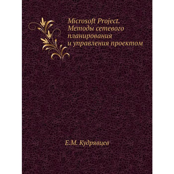 Microsoft Project. Методы сетевого планирования и управления проектом. Е. М. Кудрявцев