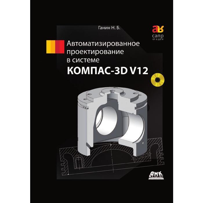 Автоматизированное проектирование в системе КОМПАС-3D V12. Н. Б. Ганин