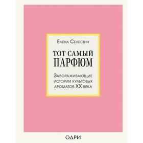 Тот самый парфюм. Завораживающие истории культовых ароматов ХХ века. Селестин Елена
