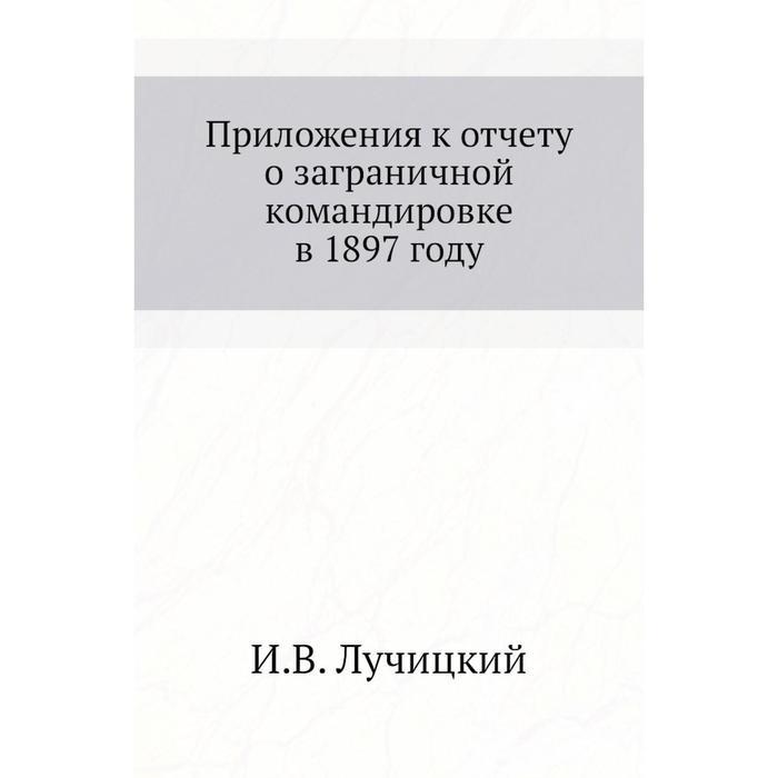 . Приложения к отчету о заграничной командировке в 1897 году. И. В. Лучицкий