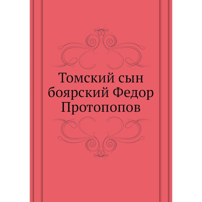 . Том ский сын боярский Федор Протопопов