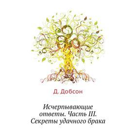 Исчерпывающие ответы Часть III. Секреты удачного брака. Д. Добсон