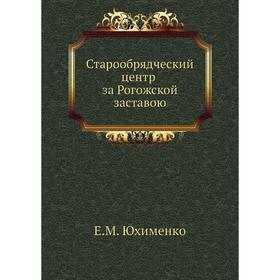 Старообрядческий центр за Рогожской заставою. Е. М. Юхименко