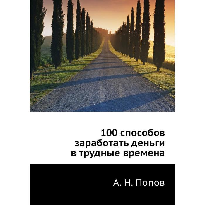100 способов заработать деньги в трудные времена. А. Н. Попов
