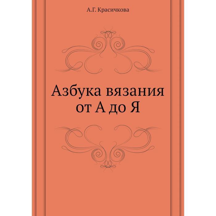 Азбука вязания от А до Я. А Г. Красичкова