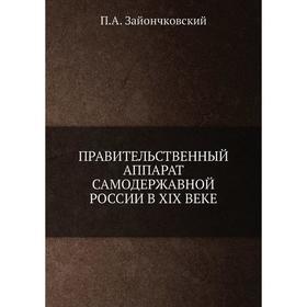 Правительственный аппарат самодержавной России в XIX веке. П. А. Зайончковский