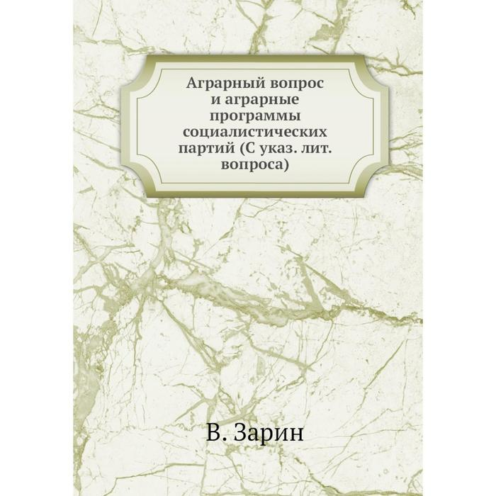 Аграрный вопрос и аграрные программы социалистических партий (С указ. лит. вопроса) В. Зарин