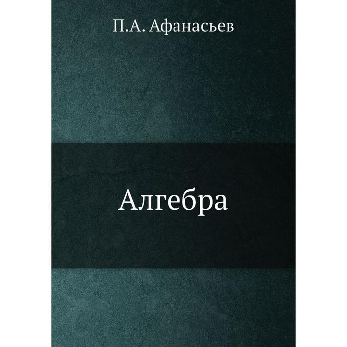 Алгебра. П. А. Афанасьев