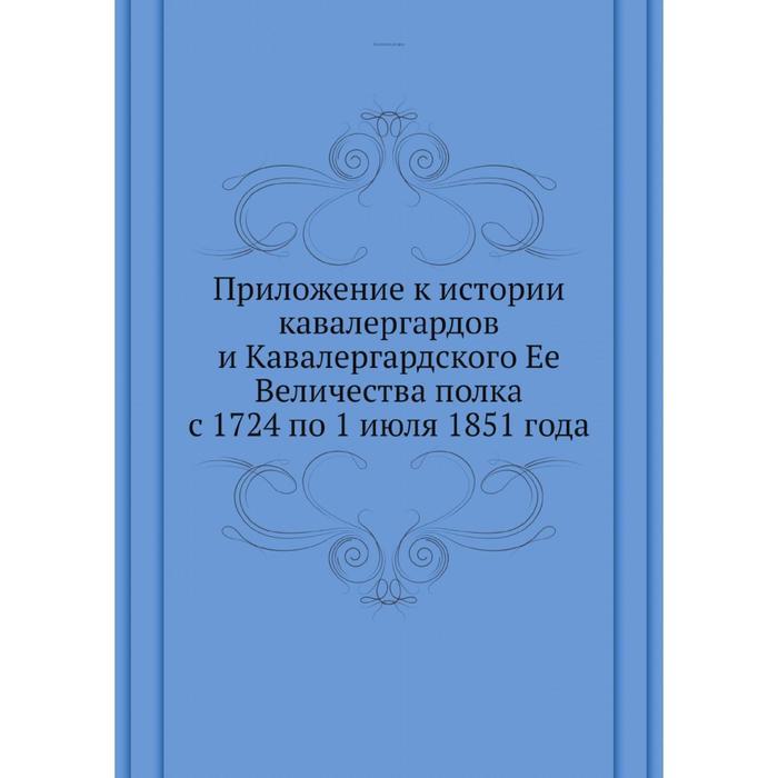 . Приложение к истории кавалергардов и Кавалергардского Ее Величества полка с 1724 по 1 июля 1851 года