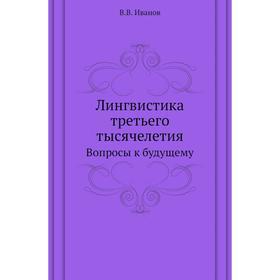 Лингвистика третьего тысячелетия. Вопросы к будущему. В. В. Иванов