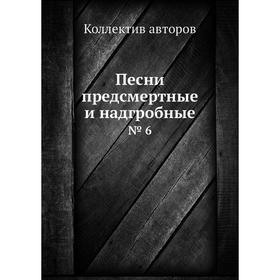 Песни предсмертные и надгробные. № 6. Коллектив авторов Ош