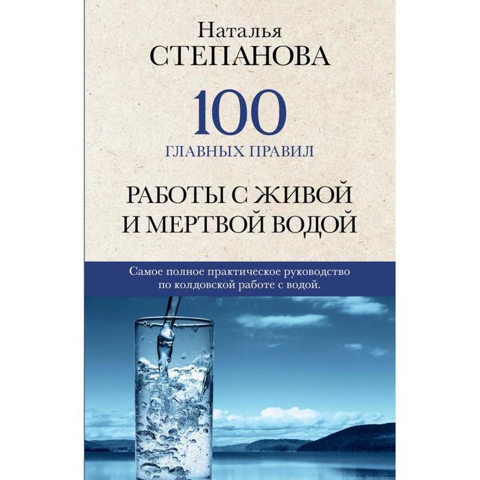 100 главных правил работы с живой и мертвой водой. Степанова Н.И.