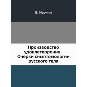 Производство удовлетворения. Очерки симптомологии русского тела. В. Мерлин