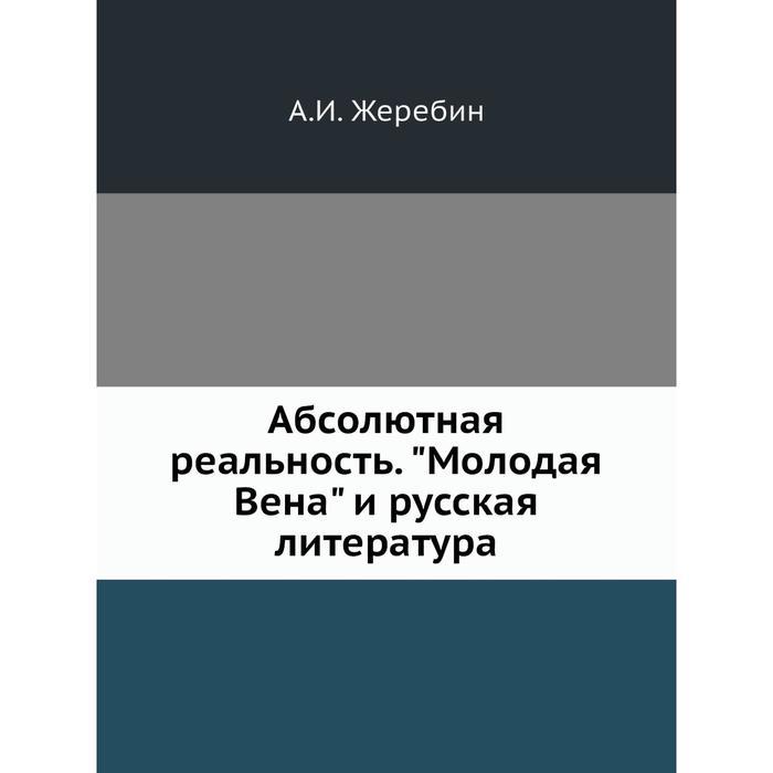 Абсолютная реальность. Молодая Вена и русская литература. А. И. Жеребин