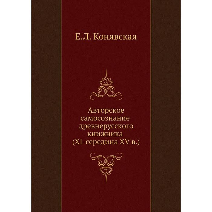 Авторское самосознание древнерусского книжника (XI-середина XV в.). Е. Л. Конявская