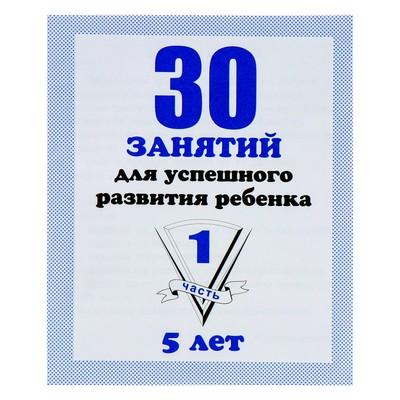 Рабочая тетрадь «30 занятий для успешного развития ребенка». 5 лет. Часть1 - Фото 1