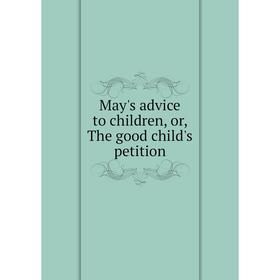 Книга May's advice to children, or the good child's petition