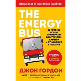 The Energy Bus. 10 правил, которые преобразят вашу жизнь, карьеру и отношения с людьми. Гордон Д.