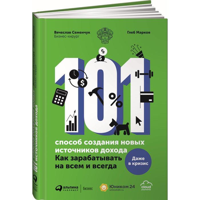 101 способ создания новых источников дохода: Как зарабатывать на всем и всегда
