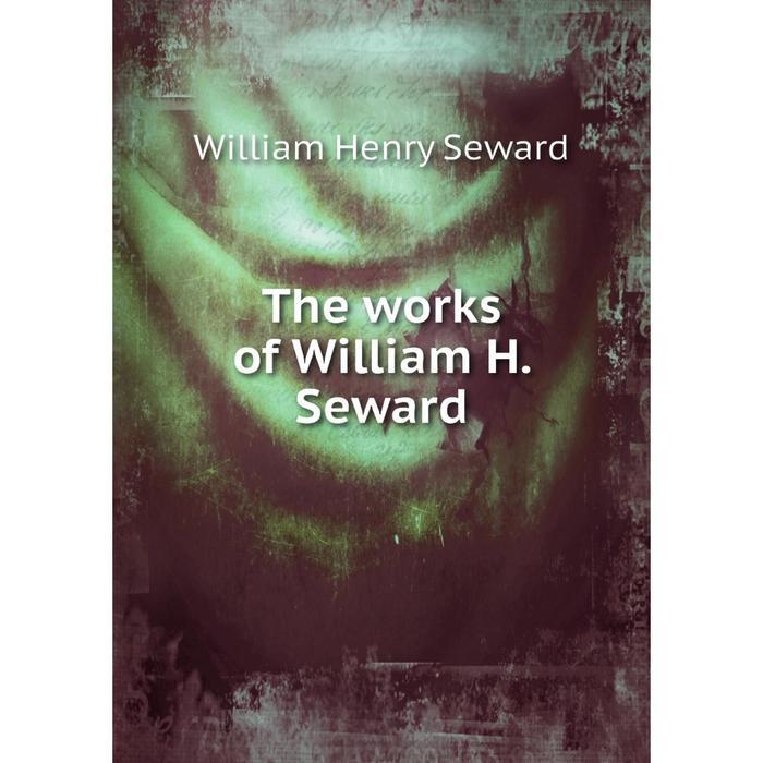Книга The works of William H. Seward