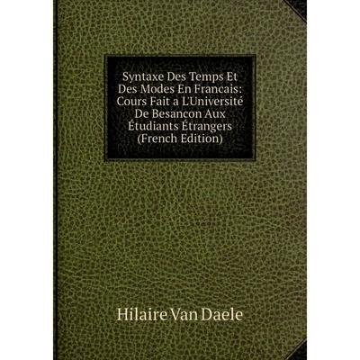 Syntaxe Des Temps Et Des Modes En Francais: Cours Fait a L ...
