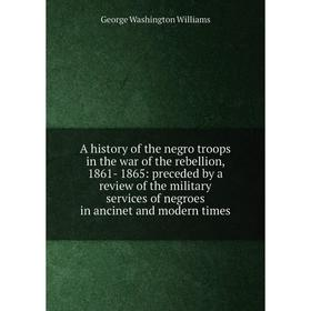 Книга A history of the negro troops in the war of the rebellion, 1861- 1865: preceded by a review of the military services of negroes in ancinet and m