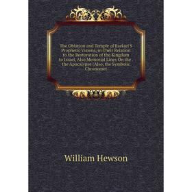 Книга The Oblation and Temple of Ezekiel'S Prophetic Visions, in Their Relation to the Restoration of the Kingdom to Israel, Also Memorial Lines On th