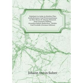 Книга Wahrheit in Liebe in Briefen Über Katholicismus Und Protestantismus an Den Herrn D. Johann Heinrich Jung Genannt Stilling, Grossherzoglich Badis