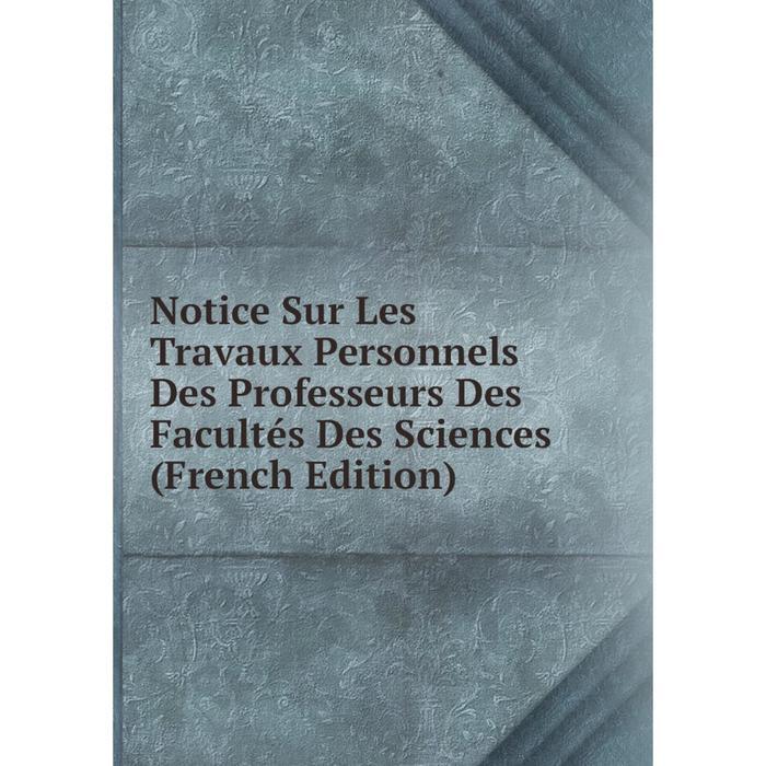Книга Notice Sur Les Travaux Personnels Des Professeurs Des Facults Des Sciences