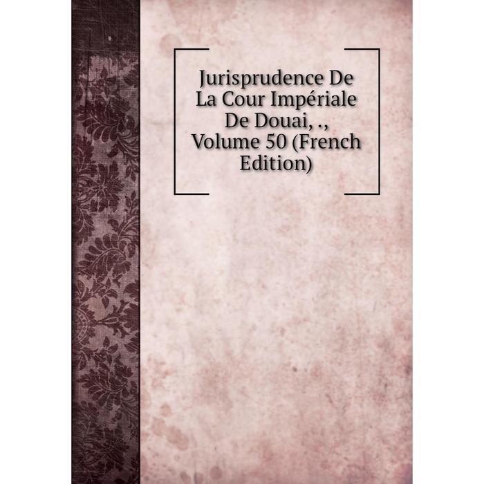 Книга Jurisprudence De La Cour Impriale De Douai,, Volume 50