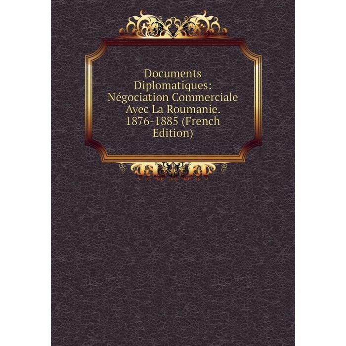 Книга Documents Diplomatiques Ngociation Commerciale Avec La Roumanie. 1876-1885 French Edition