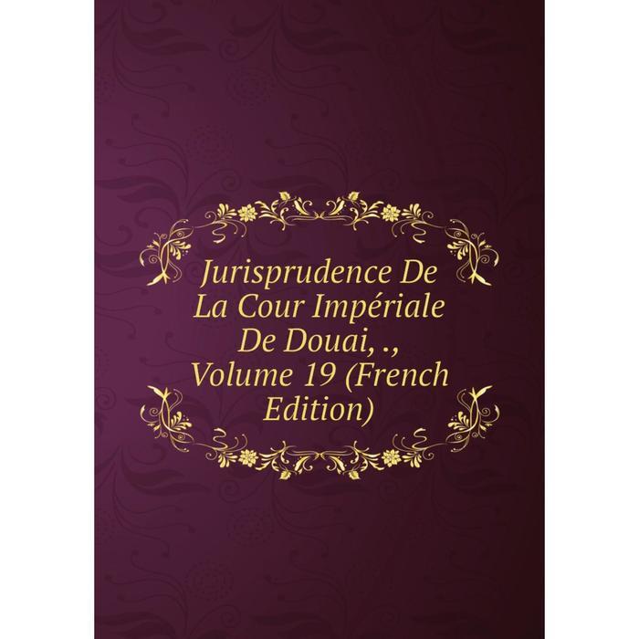 Книга Jurisprudence De La Cour Impriale De Douai,, Volume 19