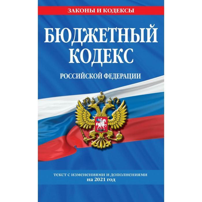 Бюджетный кодекс Российской Федерации: текст с изменениями и дополнениями на 2021 г.