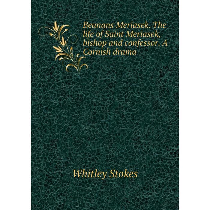 Книга Beunans Meriasek. The life of Saint Meriasek, bishop and confessor. A Cornish drama