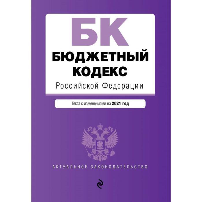 Бюджетный кодекс Российской Федерации. Текст с изменениями и дополнениями на 2021 г.