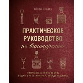 Практическое руководство по винокурению. Домашнее приготовление водки, виски, коньяка, бренди и джин