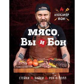 Мясо, вы и Бон. Стейки, байки, рок-н-ролл . Александр Бон