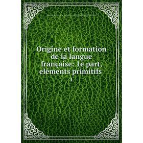 Книга Origine et formation de la langue française: 1e part, eléments primitifs 1