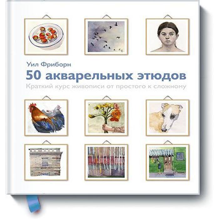 50 акварельных этюдов. Краткий курс живописи от простого к сложному. Уил Фриборн