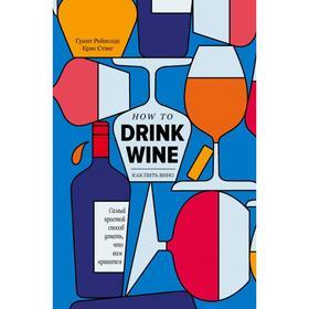 Как пить вино: самый простой способ узнать, что вам нравится. Грант Рейнолдс, Крис Стэнг