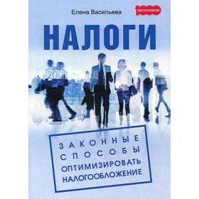 Налоги: Законные способы оптимизировать налогообложение. Васильева Е. В.